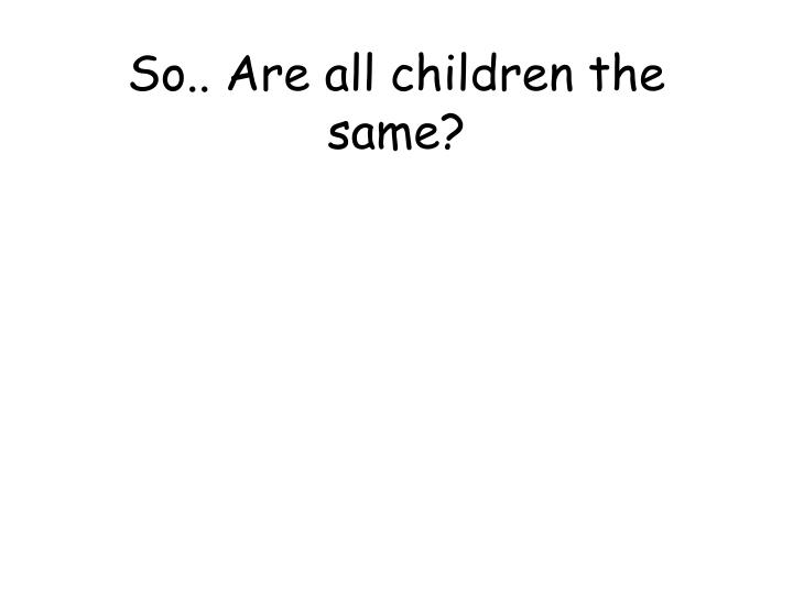 So.. Are all children the same?