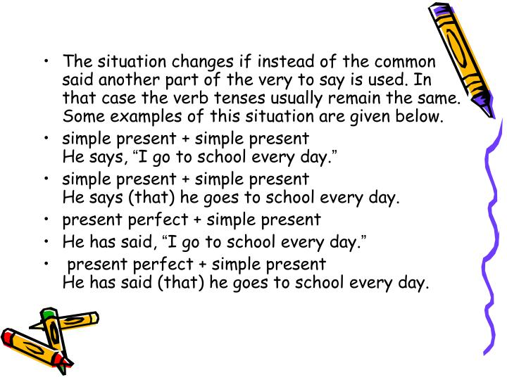 The situation changes if instead of the common said another part of the very to say is used. In that case the verb tenses usually remain the same. Some examples of this situation are given below.