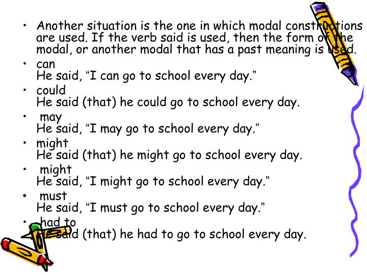 Another situation is the one in which modal constructions are used. If the verb said is used, then the form of the modal, or another modal that has a past meaning is used.