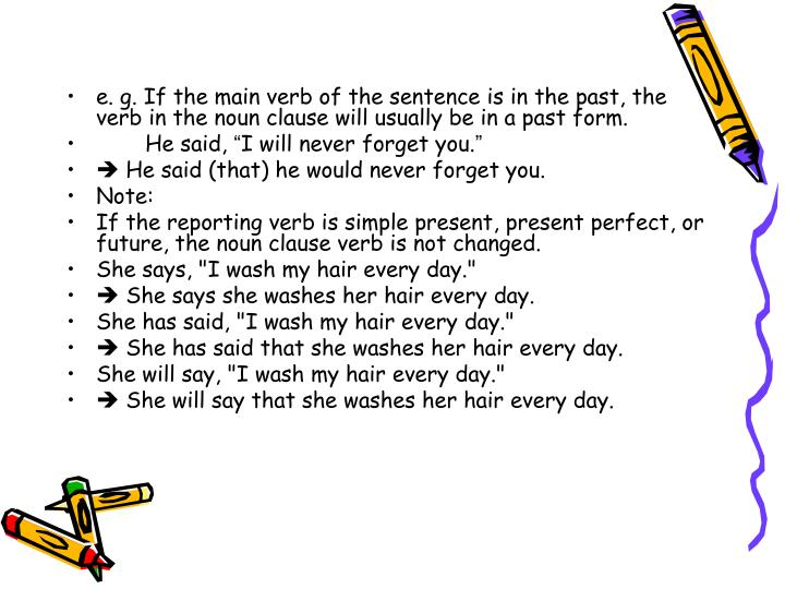 e. g. If the main verb of the sentence is in the past, the verb in the noun clause will usually be in a past form.