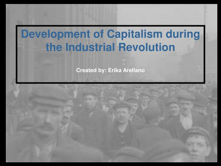 Development of capitalism during the industrial revolution created by erika arellano