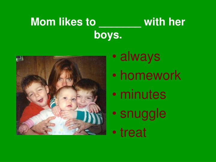 Mom likes to _______ with her boys.