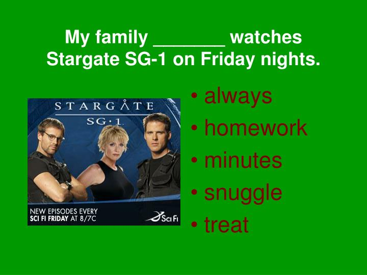 My family _______ watches Stargate SG-1 on Friday nights.