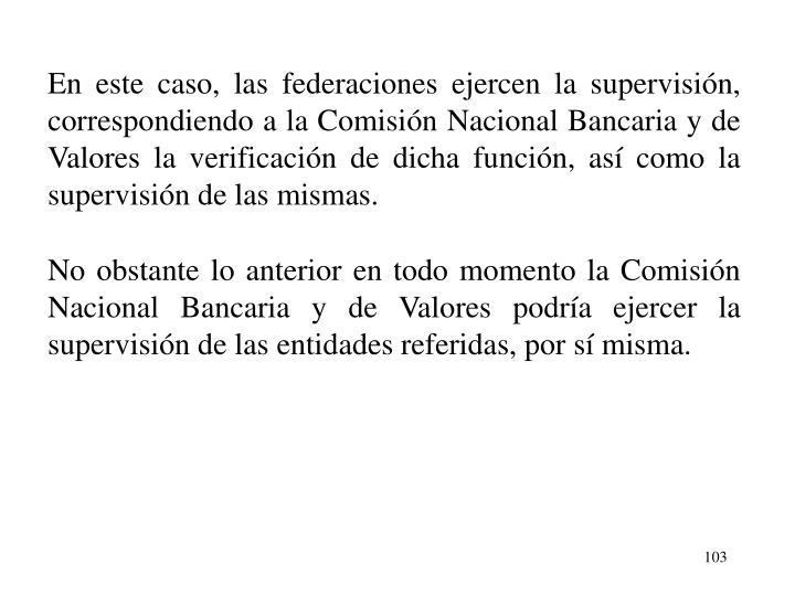 En este caso, las federaciones ejercen la supervisin, correspondiendo a la Comisin Nacional Bancaria y de Valores la verificacin de dicha funcin, as como la supervisin de las mismas.