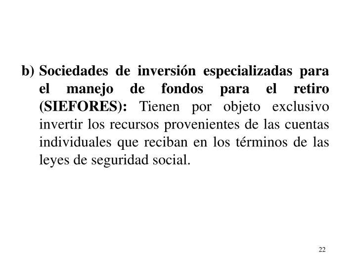 b)Sociedades de inversin especializadas para el manejo de fondos para el retiro (SIEFORES):