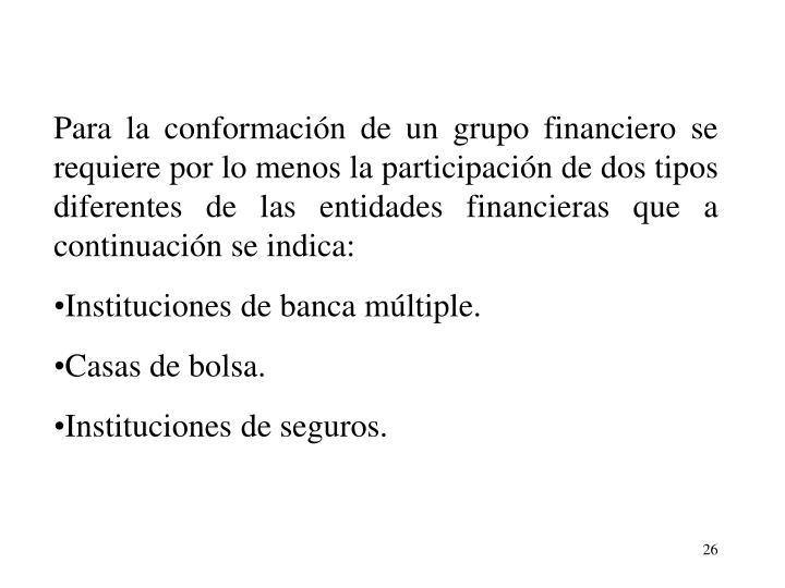 Para la conformacin de un grupo financiero se requiere por lo menos la participacin de dos tipos diferentes de las entidades financieras que a continuacin se indica:
