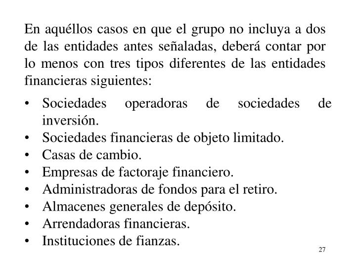 En aqullos casos en que el grupo no incluya a dos de las entidades antes sealadas, deber contar por lo menos con tres tipos diferentes de las entidades financieras siguientes: