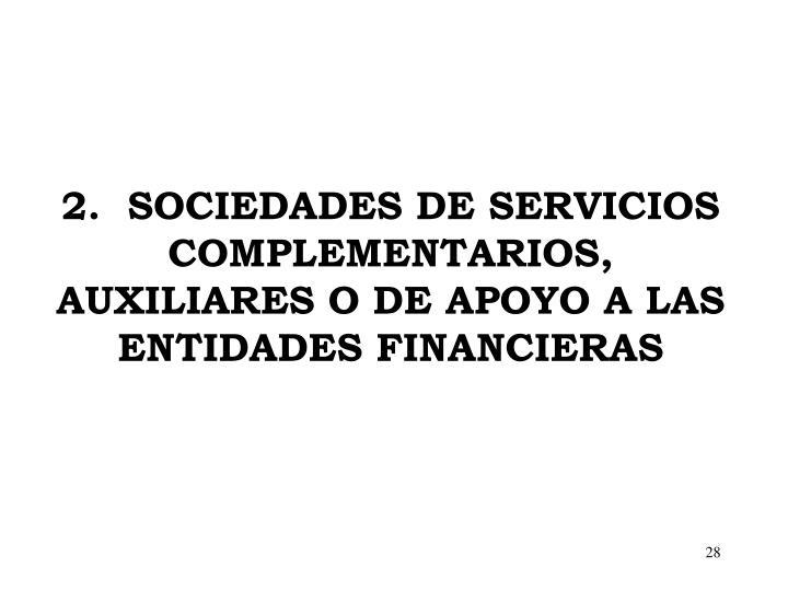 2.  SOCIEDADES DE SERVICIOS COMPLEMENTARIOS, AUXILIARES O DE APOYO A LAS ENTIDADES FINANCIERAS