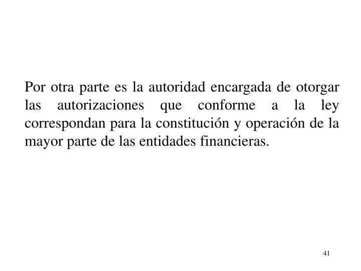 Por otra parte es la autoridad encargada de otorgar las autorizaciones que conforme a la ley correspondan para la constitucin y operacin de la mayor parte de las entidades financieras.