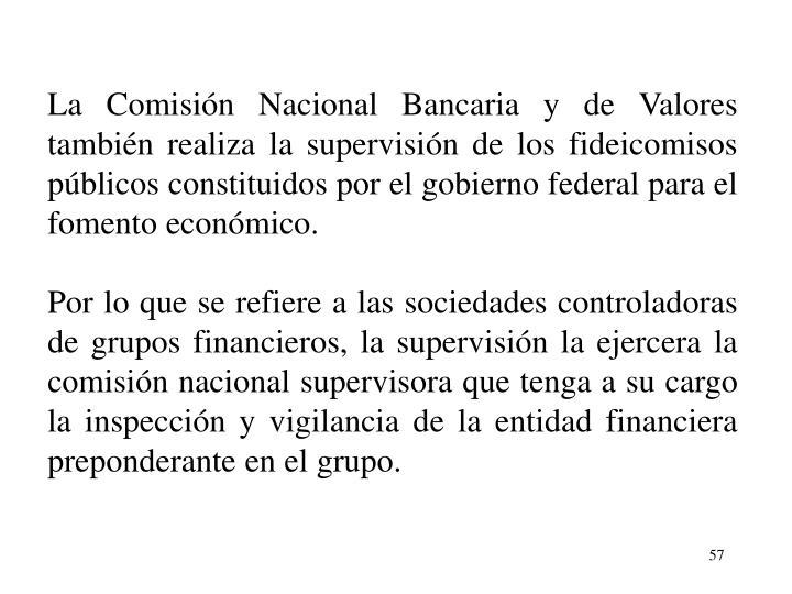 La Comisin Nacional Bancaria y de Valores tambin realiza la supervisin de los fideicomisos pblicos constituidos por el gobierno federal para el fomento econmico.