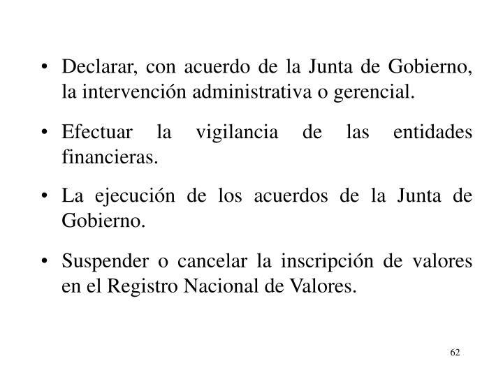 Declarar, con acuerdo de la Junta de Gobierno, la intervencin administrativa o gerencial.