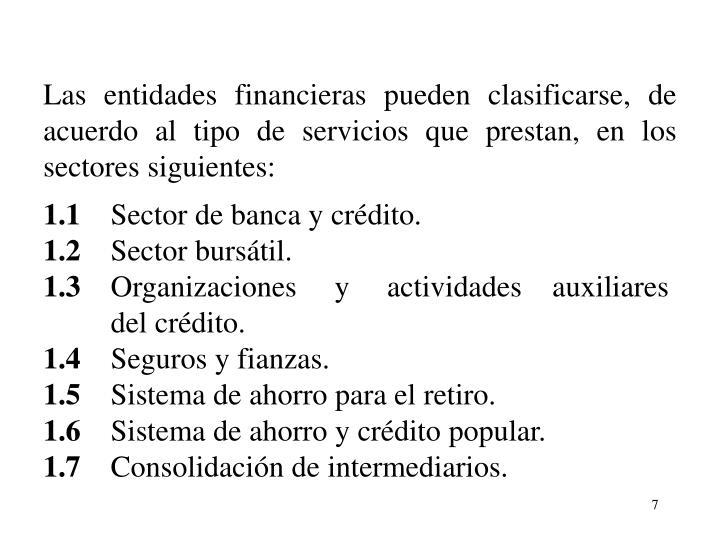 Las entidades financieras pueden clasificarse, de acuerdo al tipo de servicios que prestan, en los sectores siguientes:
