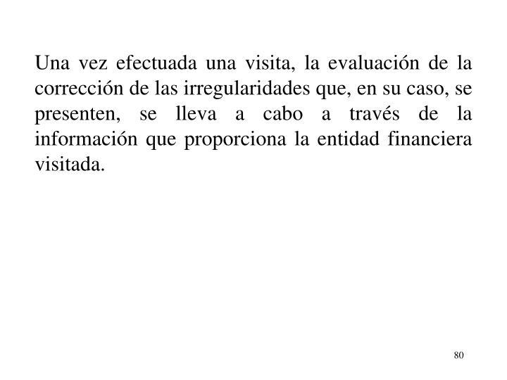 Una vez efectuada una visita, la evaluacin de la correccin de las irregularidades que, en su caso, se presenten, se lleva a cabo a travs de la informacin que proporciona la entidad financiera visitada.