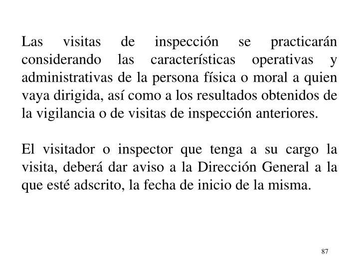 Las visitas de inspeccin se practicarn considerando las caractersticas operativas y administrativas de la persona fsica o moral a quien vaya dirigida, as como a los resultados obtenidos de la vigilancia o de visitas de inspeccin anteriores.