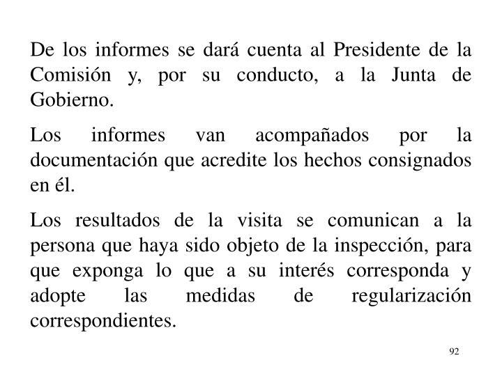De los informes se dar cuenta al Presidente de la Comisin y, por su conducto, a la Junta de Gobierno.