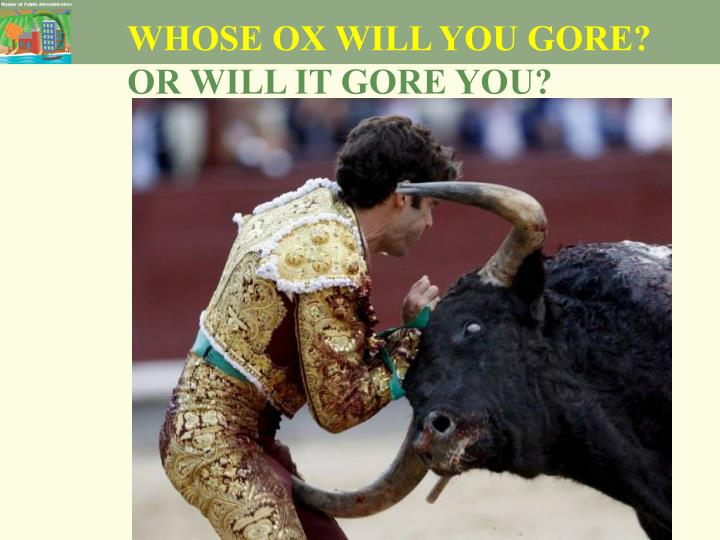 WHOSE OX WILL YOU GORE?