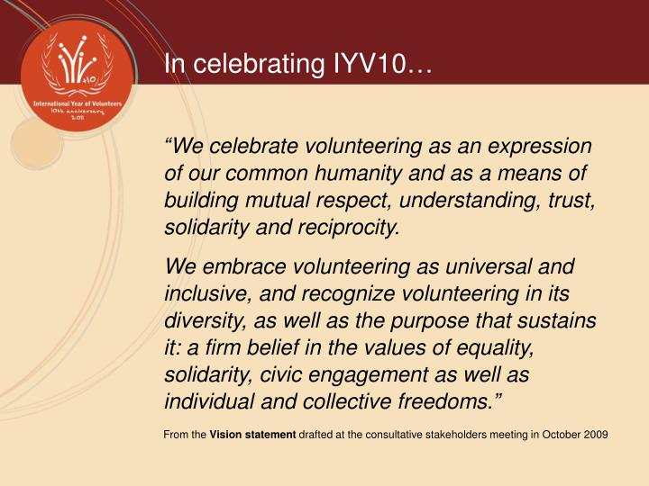 """We celebrate volunteering as an expression of our common humanity and as a means of building mutual respect, understanding, trust, solidarity and reciprocity."