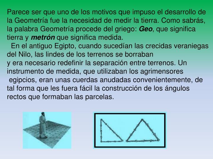 Parece ser que uno de los motivos que impuso el desarrollo de la Geometría fue la necesidad de medir la tierra. Como sabrás,