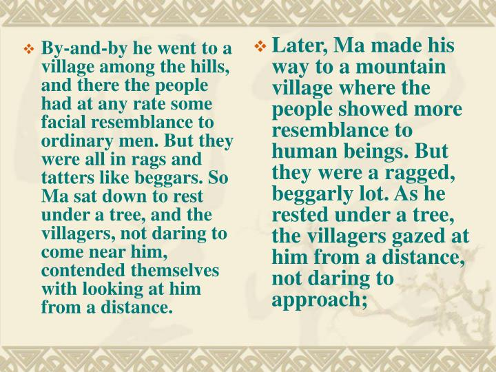 By-and-by he went to a village among the hills, and there the people had at any rate some facial resemblance to ordinary men. But they were all in rags and tatters like beggars. So Ma sat down to rest under a tree, and the villagers, not daring to come near him, contended themselves with looking at him from a distance.