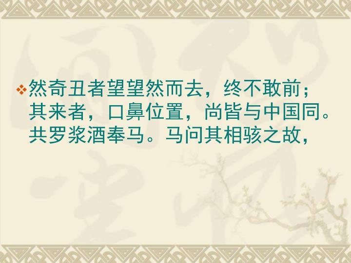 然奇丑者望望然而去,终不敢前;其来者,口鼻位置,尚皆与中国同。共罗浆酒奉马。马问其相骇之故,