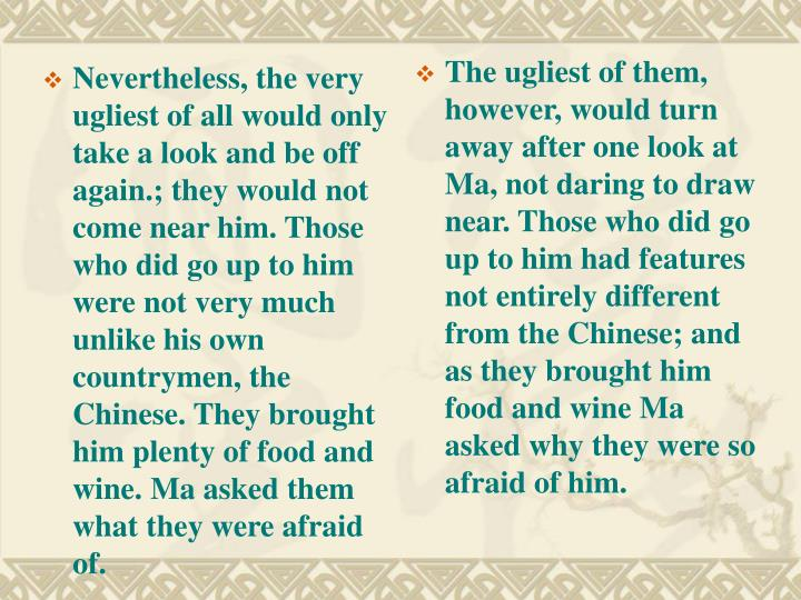 Nevertheless, the very ugliest of all would only take a look and be off again.; they would not come near him. Those who did go up to him were not very much unlike his own countrymen, the Chinese. They brought him plenty of food and wine. Ma asked them what they were afraid of.