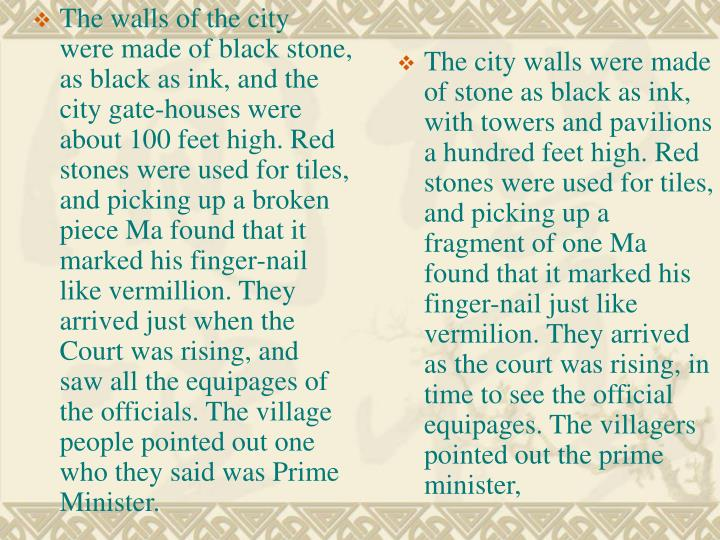 The walls of the city were made of black stone, as black as ink, and the city gate-houses were about 100 feet high. Red stones were used for tiles, and picking up a broken piece Ma found that it marked his finger-nail like vermillion. They arrived just when the Court was rising, and saw all the equipages of the officials. The village people pointed out one who they said was Prime Minister.