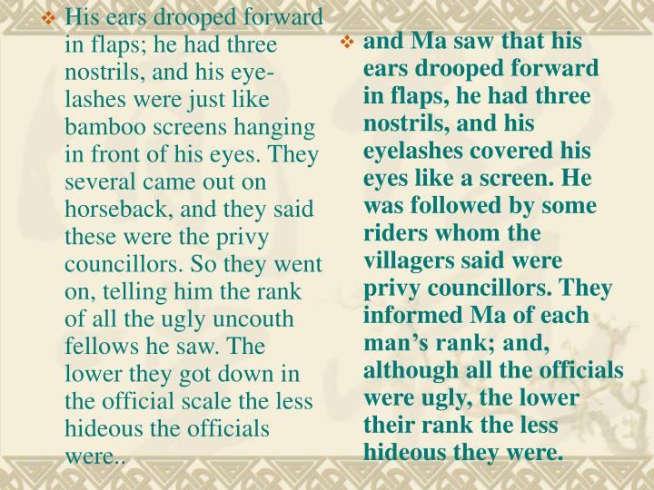 His ears drooped forward in flaps; he had three nostrils, and his eye-lashes were just like bamboo screens hanging in front of his eyes. They several came out on horseback, and they said these were the privy councillors. So they went on, telling him the rank of all the ugly uncouth fellows he saw. The lower they got down in the official scale the less hideous the officials were..