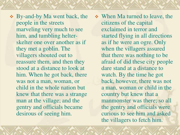 By-and-by Ma went back, the people in the streets marveling very much to see him, and tumbling helter-skelter one over another as if they met a goblin. The villagers shouted out to reassure them, and then they stood at a distance to look at him. When he got back, there was not a man, woman, or child in the whole nation but knew that there was a strange man at the village; and the gentry and officials became desirous of seeing him.