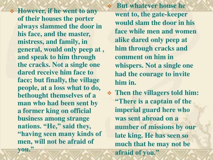 "However, if he went to any of their houses the porter always slammed the door in his face, and the master, mistress, and family, in general, would only peep at , and speak to him through the cracks. Not a single one dared receive him face to face; but finally, the village people, at a loss what to do, bethought themselves of a man who had been sent by a former king on official business among strange nations. ""He,"" said they, ""having seen many kinds of men, will not be afraid of you."""
