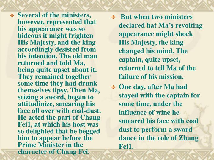 Several of the ministers, however, represented that his appearance was so hideous it might frighten His Majesty, and the king accordingly desisted from his intention. The old man returned and told Ma, being quite upset about it. They remained together some time they had drunk themselves tipsy. Then Ma, seizing a sword, began to attitudinize, smearing his face all over with coal-dust. He acted the part of Chang Fei1, at which his host was so delighted that he begged him to appear before the Prime Minister in the character of Chang Fei.
