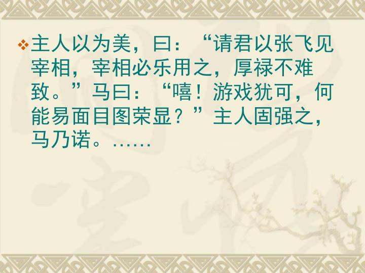 """主人以为美,曰:""""请君以张飞见宰相,宰相必乐用之,厚禄不难致。""""马曰:""""嘻!游戏犹可,何能易面目图荣显?""""主人固强之,马乃诺。"""