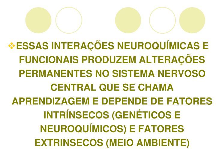 ESSAS INTERAES NEUROQUMICAS E FUNCIONAIS PRODUZEM ALTERAES PERMANENTES NO SISTEMA NERVOSO CENTRAL QUE SE CHAMA APRENDIZAGEM E DEPENDE DE FATORES INTRNSECOS (GENTICOS E NEUROQUMICOS) E FATORES EXTRINSECOS (MEIO AMBIENTE)