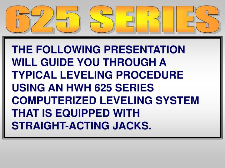 THE FOLLOWING PRESENTATION WILL GUIDE YOU THROUGH A TYPICAL LEVELING PROCEDURE USING AN HWH 625 SERIES COMPUTERIZED LEVELING SYSTEM THAT IS EQUIPPED WITH
