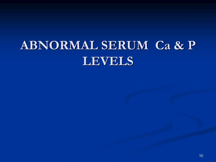 ABNORMAL SERUM  Ca & P LEVELS