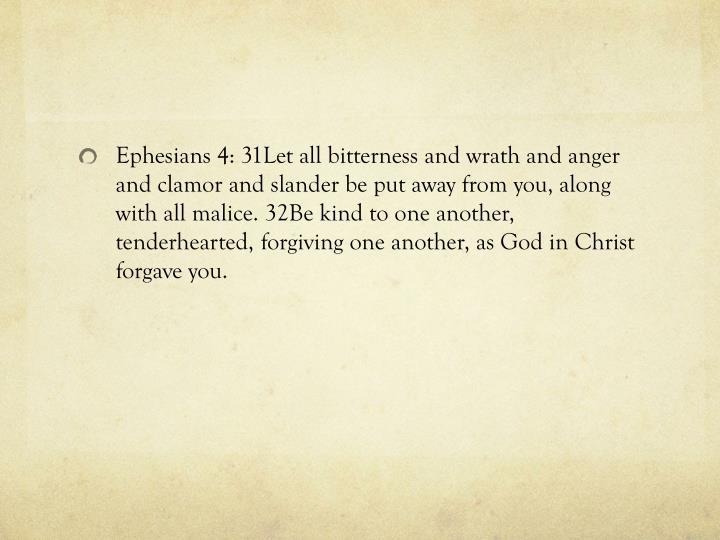 Ephesians 4: 31Let all bitterness and wrath and anger and clamor and slander be put away from you, along with all malice. 32Be kind to one another, tenderhearted, forgiving one another, as God in Christ forgave you.