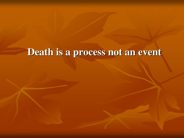 Death is a process not an event