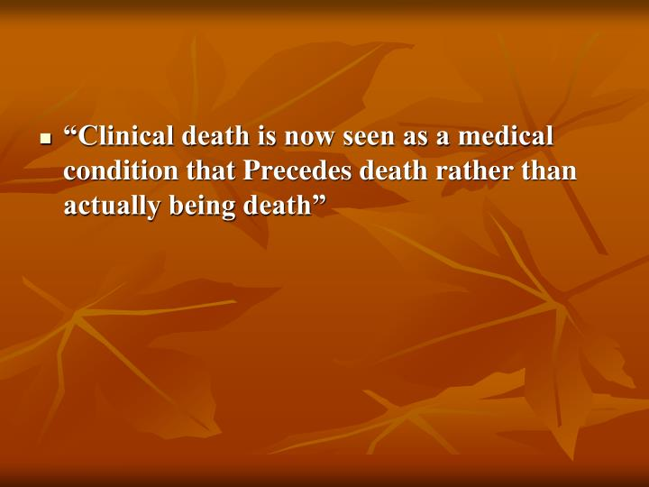 """Clinical death is now seen as a medical condition that Precedes death rather than actually being death"""