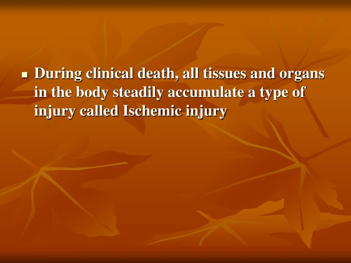 During clinical death, all tissues and organs in the body steadily accumulate a type of injury called Ischemic injury