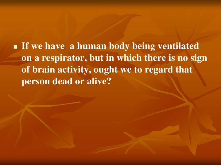 If we have  a human body being ventilated on a respirator, but in which there is no sign of brain activity, ought we to regard that person dead or alive?