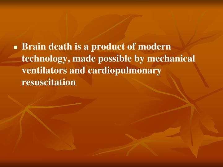 Brain death is a product of modern technology, made possible by mechanical ventilators and cardiopulmonary resuscitation