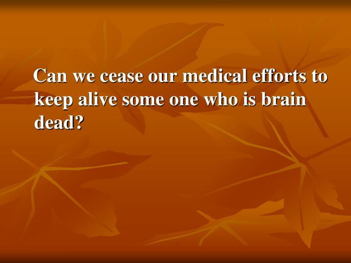 Can we cease our medical efforts to keep alive some one who is brain dead?