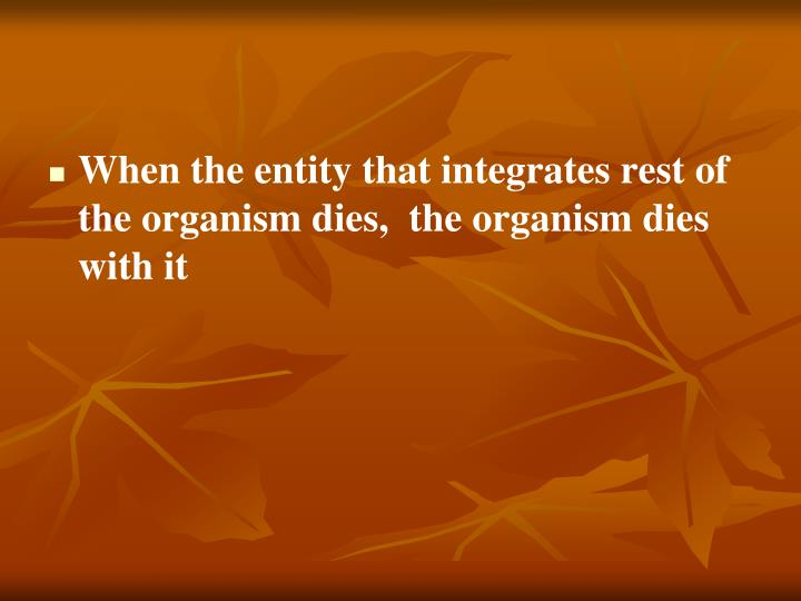 When the entity that integrates rest of the organism dies,  the organism dies with it