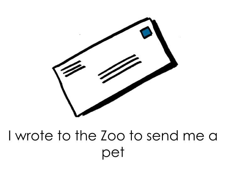 I wrote to the Zoo to send me a pet