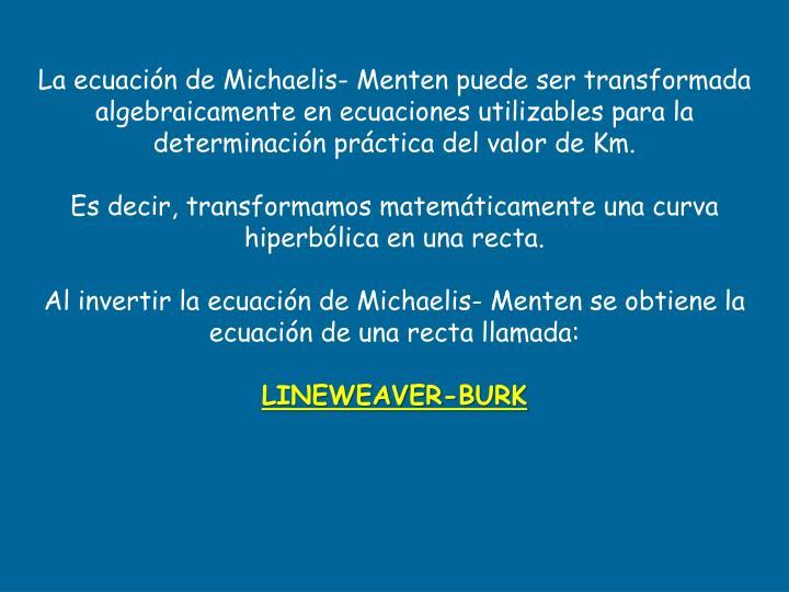 La ecuación de Michaelis- Menten puede ser transformada algebraicamente en ecuaciones utilizables para la determinación práctica del valor de Km.