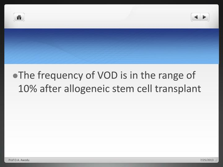 The frequency of VOD is in the range of 10% after allogeneic stem cell
