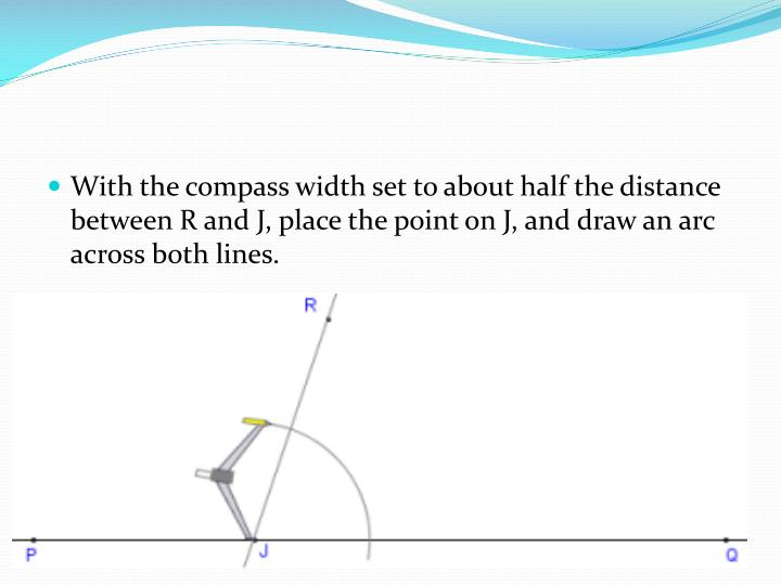 With the compass width set to about half the distance between R and J, place the point on J, and draw an arc across both lines.
