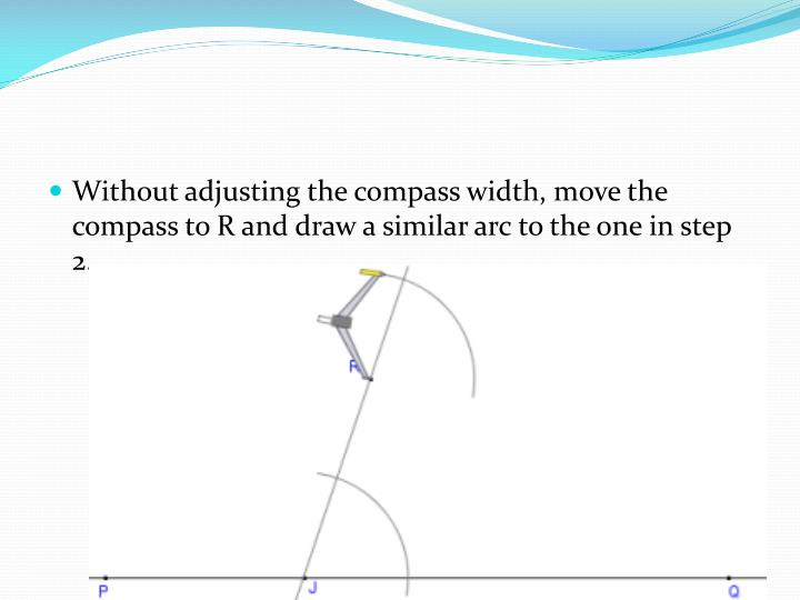 Without adjusting the compass width, move the compass to R and draw a similar arc to the one in step