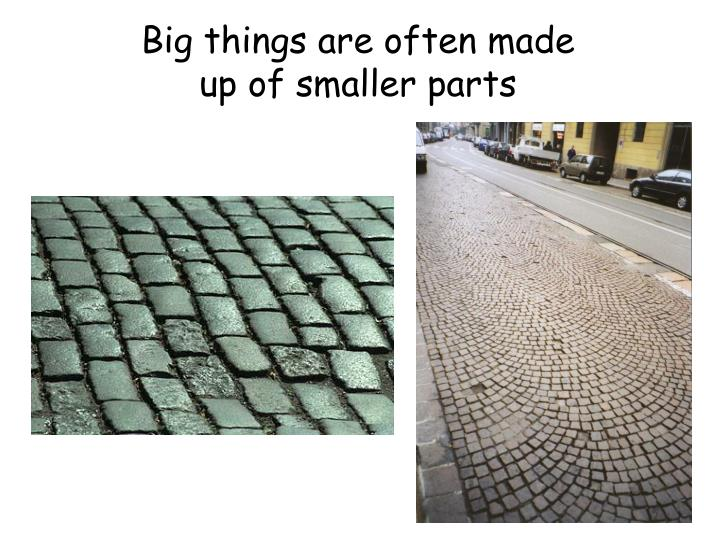 Big things are often made up of smaller parts