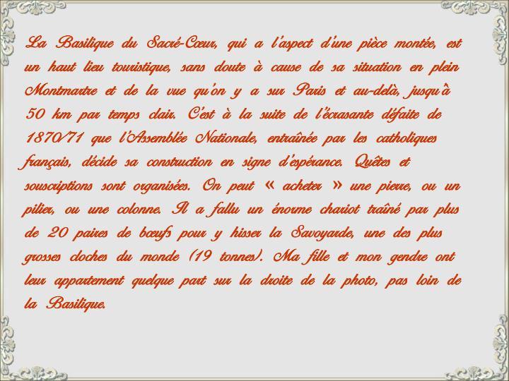 La Basilique du Sacré-Cœur, qui a l'aspect d'une pièce montée, est un haut lieu touristique, sans doute à cause de sa situation en plein Montmartre et de la vue qu'on y a sur Paris et au-delà, jusqu'à 50 km par temps clair. C'est à la suite de l'écrasante défaite de 1870/71 que l'Assemblée Nationale, entraînée par les catholiques français, décide sa construction en signe d'espérance. Quêtes et souscriptions sont organisées. On peut «acheter» une pierre, ou un pilier, ou une colonne. Il a fallu un énorme chariot traîné par plus de 20 paires de bœufs pour y hisser la Savoyarde, une des plus grosses cloches du monde (19 tonnes). Ma fille et mon gendre ont leur appartement quelque part sur la droite de la photo, pas loin de la Basilique.