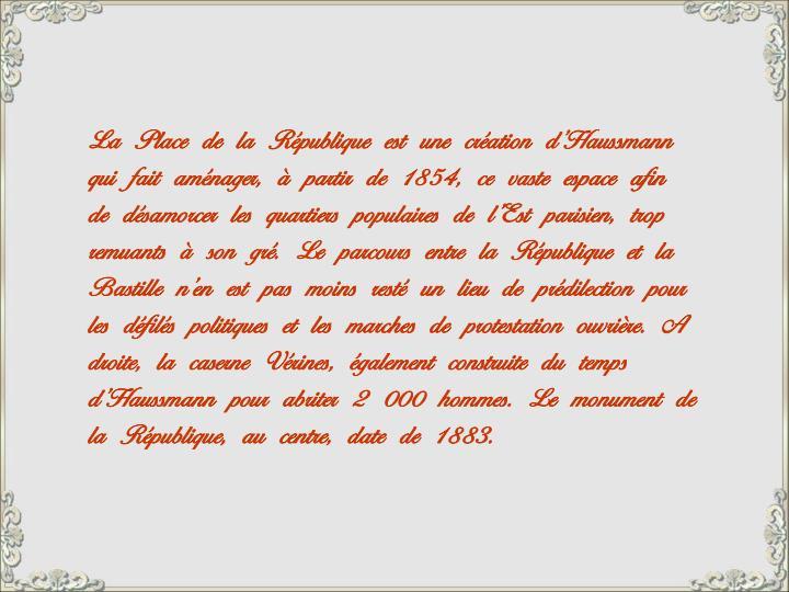 La Place de la République est une création d'Haussmann qui fait aménager, à partir de 1854, ce vaste espace afin de désamorcer les quartiers populaires de l'Est parisien, trop remuants à son gré. Le parcours entre la République et la Bastille n'en est pas moins resté un lieu de prédilection pour les défilés politiques et les marches de protestation ouvrière. A droite, la caserne Vérines, également construite du temps d'Haussmann pour abriter 2 000 hommes. Le monument de la République, au centre, date de 1883.